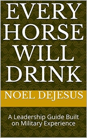Every Horse Will Drink: A Leadership Guide Built on Military Experience