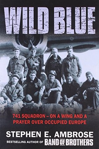 The Wild Blue: The Men and Boys Who Flew the B-24s Over Germany (741 Squadron: On a Wing and a Prayer Over Occupied Europe)