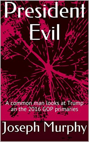 President Evil: A common man looks at Trump and the 2016 GOP primaries