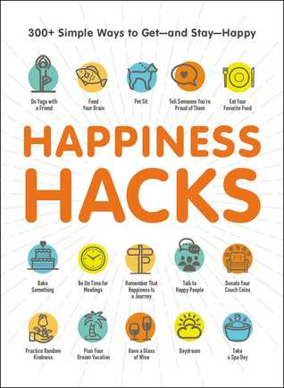 Happiness Hacks: 300+ Simple Ways to Get—and Stay—Happy