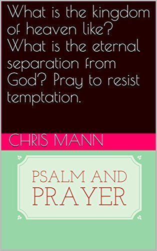 What is the kingdom of heaven like? What is the eternal separation from God? Pray to resist temptation. (Psalm and prayer Book 104)