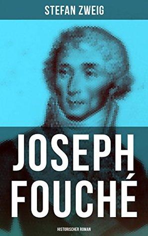 Joseph Fouché: Historischer Roman: Joseph Fouché war französischer Politiker während der Französischen Revolution und Polizeiminister in der Kaiserzeit und der Restauration