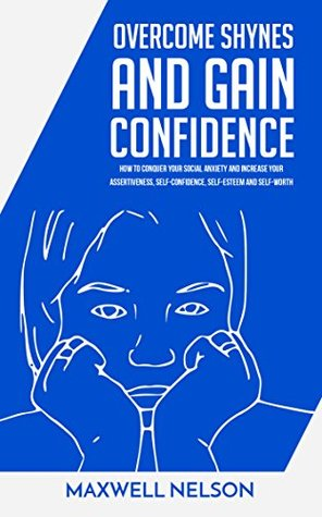 Overcome Shyness And Gain Confidence:How To Conquer Your Social Anxiety And Increase Your Assertiveness, Self-Confidence, Self-Esteem and Self-Worth