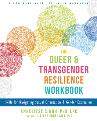 The Queer and Transgender Resilience Workbook: Skills for Navigating Sexual Orientation and Gender Expression