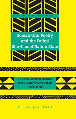 Somali Oral Poetry and the Failed She-Camel Nation State: A Critical Discourse Analysis of the Deelley Poetry Debate (1979–1980) (Society and Politics in Africa)