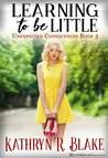 Learning to be Little: Kelly's Story (Unexpected Consequences Book 3)