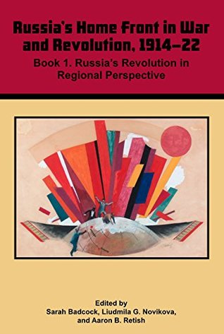 Volume 3: Russia's Home Front in War and Revolution, 1914-22: Book 1 Russia's Revolution in Regional Perspective