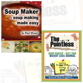 Paul Brodel Soup Maker Journal and Book Collection - Soup Making Made Easy, The not so Pointless Soup Maker - Diet and Weight Loss 2 Books Bundle