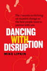 Dancing with Disruption: The 7 Secrets to Thriving on Massive Change so the Best People Want to Partner With You
