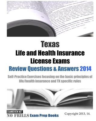 Texas Life and Health Insurance License Exams Review Questions & Answers 2014: Self-Practice Exercises focusing on the basic principles of life/health insurance and TX specific rules