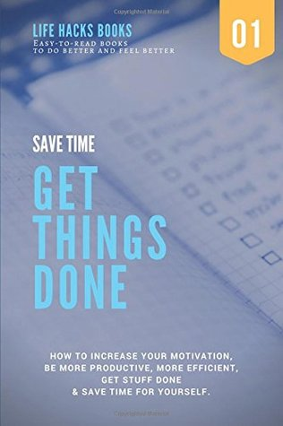 Save Time & Get Things Done: A 30-minute Life Hacks book on how to increase your motivation, how to be more productive, how to be more efficient, get ... books to do better and feel better)