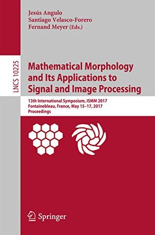 Mathematical Morphology and Its Applications to Signal and Image Processing: 13th International Symposium, ISMM 2017, Fontainebleau, France, May 15–17, ... (Lecture Notes in Computer Science)