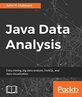 Java Data Analysis: Data mining, big data analysis, NoSQL, and data visualization