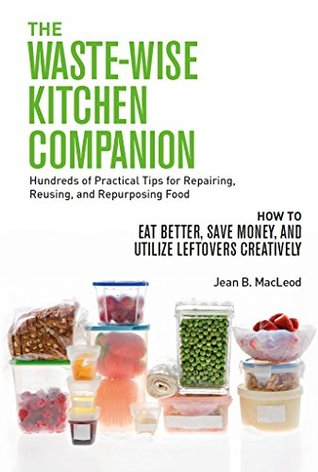 The Waste-Wise Kitchen Companion: Hundreds of Practical Tips for Repairing, Reusing, and Repurposing Food: How to Eat Better, Save Money, and Utilize Leftovers Creatively