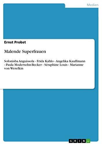 Malende Superfrauen: Sofonisba Anguissola - Frida Kahlo - Angelika Kauffmann - Paula Modersohn-Becker - Séraphine Louis - Marianne von Werefkin