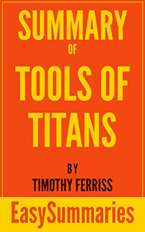 Summary of Tools of Titans: The Tactics, Routines, and Habits of Billionaires, Icons, and World-Class Performers by Timothy (Tim) Ferriss - Concise and ... (EasySummaries Self-Help Book 3)