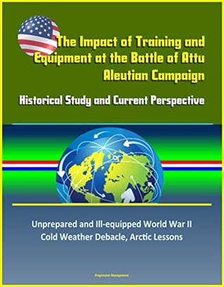 The Impact of Training and Equipment at the Battle of Attu, Aleutian Campaign - Historical Study and Current Perspective - Unprepared and Ill-equipped ... War II Cold Weather Debacle, Arctic Lessons
