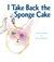 I Take Back the Sponge Cake: A Lyrical Adventure