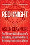Red Knight: The Thinking Man's Blueprint To Masculinity, Sexual Confidence & Becoming Irresistible to Women