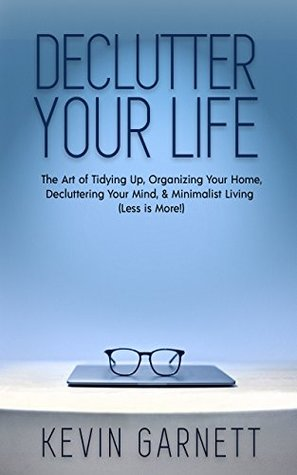 Declutter Your Life: The Art of Tidying Up, Organizing Your Home, Decluttering Your Mind, and Minimalist Living