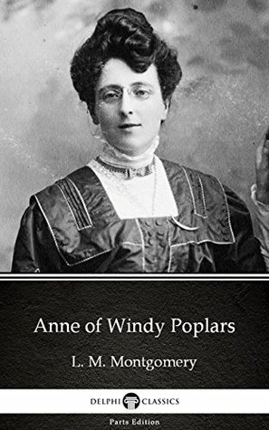 Anne of Windy Poplars by L. M. Montgomery (Illustrated) (Delphi Parts Edition (L. M. Montgomery))