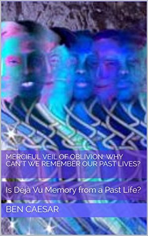 Merciful Veil of Oblivion: Why can't we remember our past lives?: Is Déjà Vu Memory from a Past Life?