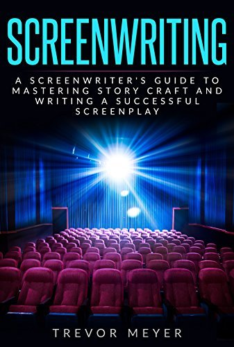 Screenwriting: A Screenwriter's Guide To Mastering Story Craft And Writing A Successful Screenplay