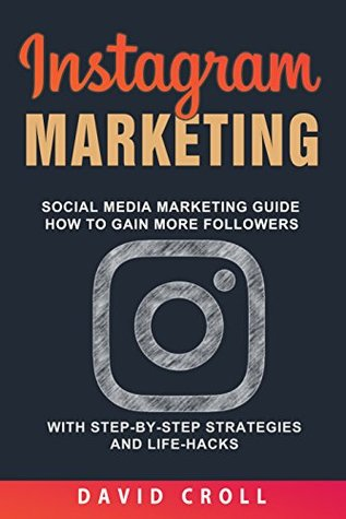 Instagram Marketing: Social Media Marketing Guide: How to Gain More Followers With Step-by-Step Strategies and Life-Hacks