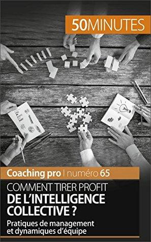 Comment tirer profit de l'intelligence collective ?: Pratiques de management et dynamiques d'équipe (Coaching pro t. 65)