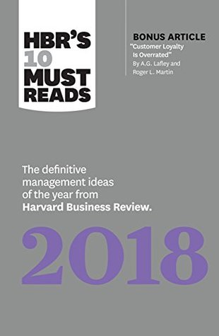 Hbr's 10 Must Reads 2018: The Definitive Management Ideas of the Year from Harvard Business Review (with Bonus Article Acustomer Loyalty Is Overrateda) (Hbras 10 Must Reads)