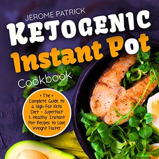 Ketogenic Instant Pot Cookbook: The Complete Guide to a High-Fat Keto Diet - Superfast & Healthy Instant Pot Recipes to Lose Weight Faster