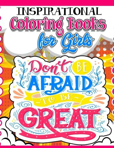 Coloring Books for Girls: Inspirational Coloring Book for Girls: Gorgeous Coloring Book for Girls 2017 (Cute, Relaxing, Inspiring, Quotes, Color, Creative Life, Kids Coloring Books Ages 2-4, 4-8, 9-12, Teen & Adults)