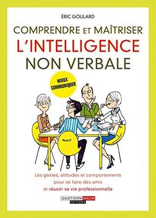 Comprendre et maîtriser l'intelligence non verbale: Les gestes, attitudes et comportements pour se faire des amis et réussir sa vie professionnelle