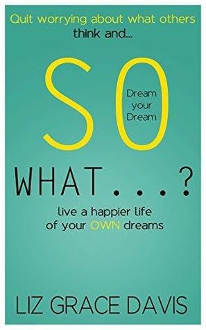 so-what-stop-worrying-about-what-others-think-and-make-your-dreams-come-true