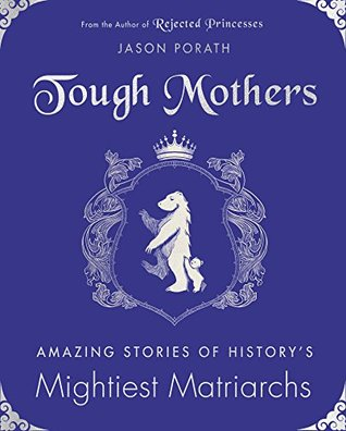 Tough Mothers: Amazing Stories of History8217;s Mightiest Matriarchs: Amazing Stories of History8217;s Mightiest Matriarchs (Rejected Princesses)