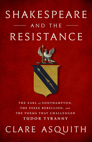 Shakespeare and the Resistance: The Earl of Southampton, the Essex Rebellion, and the Poems that Challenged Tudor Tyranny