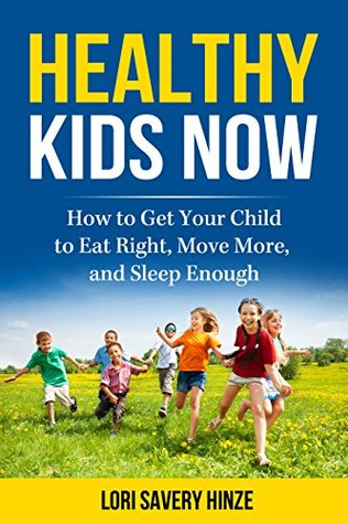 Healthy Kids Now: How to Get Your Child to Eat Right, Move More, and Sleep Enough