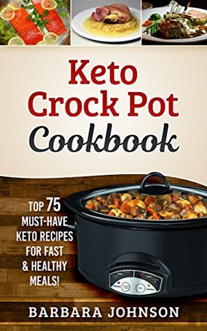 Keto Crock Pot Cookbook: Top 75 Must-Have Keto Recipes for Fast & Healthy Meals!