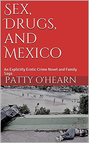 Sex, Drugs, and Mexico: An Explicitly Erotic Crime Novel and Family Saga