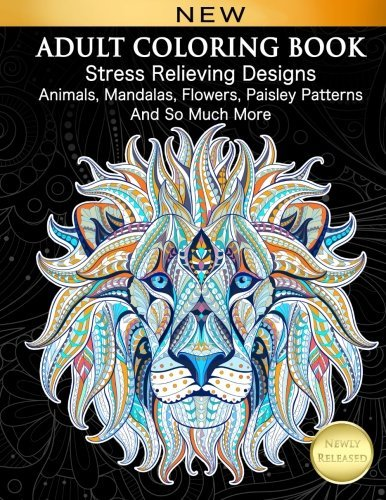 Adult Coloring Book: Stress Relieving Designs Animals, Mandalas, Flowers, Paisley Patterns and So Much More: Coloring Book for Adults