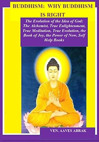 BUDDHISM: WHY BUDDHISM IS RIGHT: The Evolution of the Idea of God: The Alchemist, True Enlightenment, True Meditation, True Evolution, the Book of Joy, the Power of Now, Self Help Books