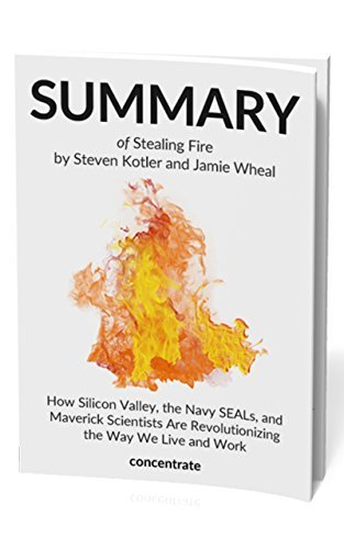 Summary of Stealing Fire by Steven Kotler and Jamie Wheal: How Silicon Valley, the Navy SEALs, and Maverick Scientists Are Revolutionizing the Way We Live and Work