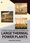 Condition Monitoring in Large Thermal Power Plants  by Shrikant Bhave