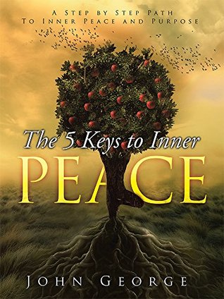 The 5 Keys To Inner Peace: A step by step path to inner peace and purpose