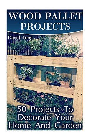 Wood Pallet Projects: 50 Projects To Decorate Your Home And Garden: (Wood Pallet Furniture, DIY Wood Pallet Projects)