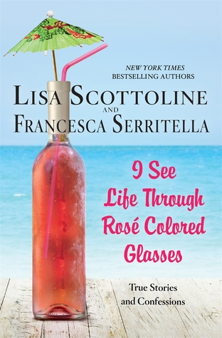 I See Life Through Rosé-Colored Glasses by Lisa Scottoline and Francesca Serritella