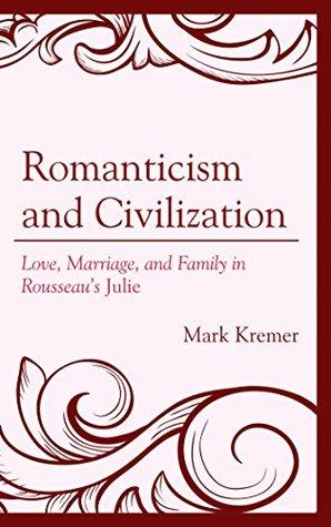 romanticism-and-civilization-love-marriage-and-family-in-rousseau-s-julie-politics-literature-film