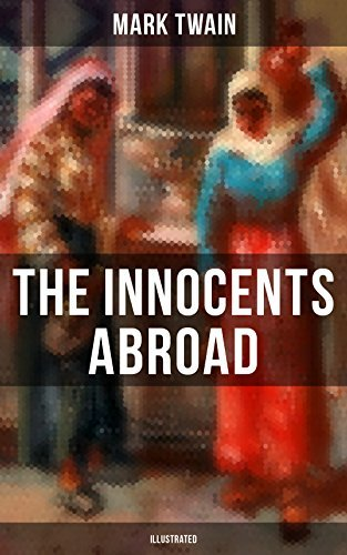 The Innocents Abroad (Illustrated): The Great Pleasure Excursion through the Europe and Holy Land, With Author's Autobiography