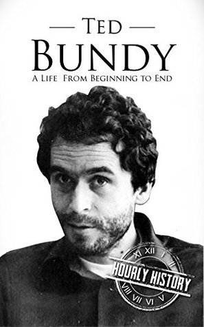 Ted Bundy: A Life From Beginning to End (True Crime Book 1)