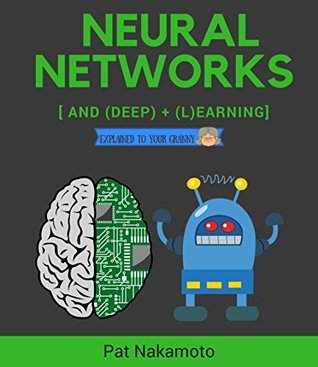 Neural Networks and Deep Learning: Deep Learning explained to your granny – A visual introduction for beginners who want to make their own Deep Learning Neural Network